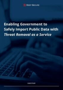 Case study: Enabling government to safely import public data with Threat Removal as a Service (Deep Secure)